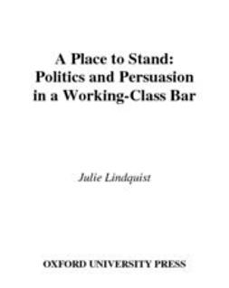Lindquist, Julie - A Place to Stand : Politics and Persuasion in a Working-Class Bar, e-kirja