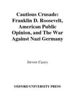 Casey, Steven - Cautious Crusade : Franklin D. Roosevelt, American Public Opinion, and the War against Nazi Germany, ebook