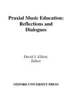 Elliott, David J. - Praxial Music Education : Reflections and Dialogues, ebook