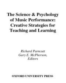 The Science and Psychology of Music Performance : Creative Strategies for Teaching and Learning