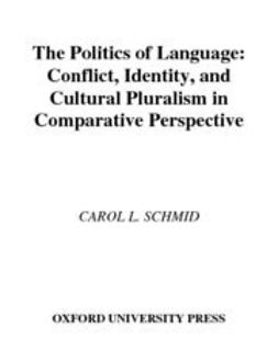 Schmid, Carol L. - The Politics of Language : Conflict, Identity, and Cultural Pluralism in Comparative Perspective, ebook