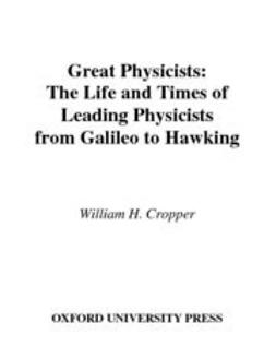Cropper, William H. - Great Physicists : The Life and Times of Leading Physicists from Galileo to Hawking, ebook