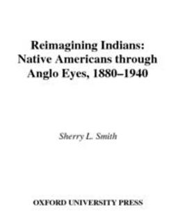 Smith, Sherry L. - Reimagining Indians : Native Americans through Anglo Eyes, 1880-1940, ebook