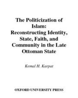 Karpat, Kemal H. - The Politicization of Islam : Reconstructing Identity, State, Faith, and Community in the Late Ottoman State, ebook