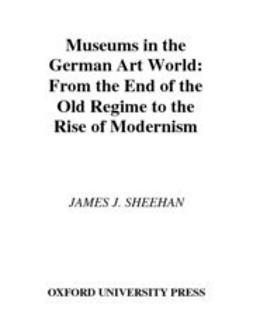 Sheehan, James J. - Museums in the German Art World : From the End of the Old Regime to the Rise of Modernism, ebook