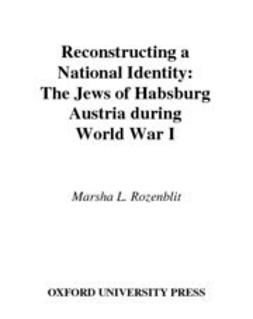 Rozenblit, Marsha L. - Reconstructing a National Identity : The Jews of Habsburg Austria during World War I, ebook