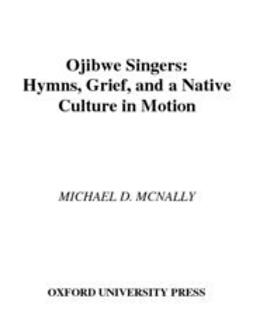 McNally, Michael D. - Ojibwe Singers : Hymns, Grief, and a Native Culture in Motion, ebook