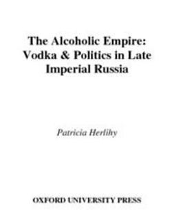 Herlihy, Patricia - The Alcoholic Empire : Vodka & Politics in Late Imperial Russia, ebook