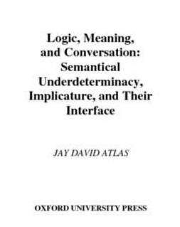 Atlas, Jay David - Logic, Meaning, and Conversation : Semantical Underdeterminacy, Implicature, and Their Interface, e-kirja