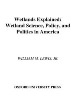 Lewis, William M. - Wetlands Explained : Wetland Science, Policy, and Politics in America, ebook