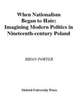 Porter, Brian - When Nationalism Began to Hate : Imagining Modern Politics in Nineteenth-Century Poland, ebook