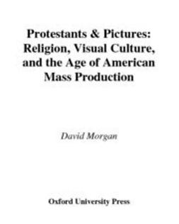 Morgan, David - Protestants and Pictures : Religion, Visual Culture, and the Age of American Mass Production, ebook