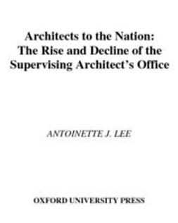 Lee, Antoinette J. - Architects to the Nation : The Rise and Decline of the Supervising Architect's Office, ebook