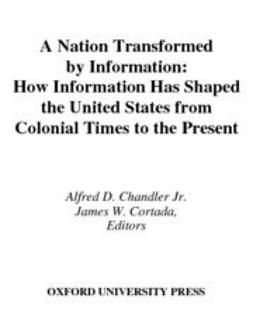Chandler, Alfred D. - A Nation Transformed by Information : How Information Has Shaped the United States from Colonial Times to the Present, ebook