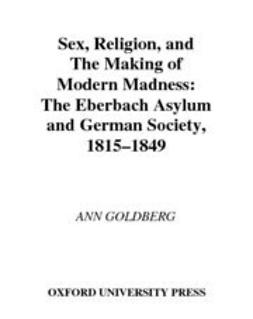 Goldberg, Ann - Sex, Religion, and the Making of Modern Madness : The Eberbach Asylum and German Society, 1815-1849, ebook