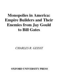 Geisst, Charles R. - Monopolies in America : Empire Builders and Their Enemies from Jay Gould to Bill Gates, e-bok