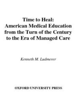 Ludmerer, Kenneth M. - Time to Heal : American Medical Education from the Turn of the Century to the Era of Managed Care, e-bok