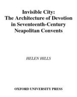 Hills, Helen - Invisible City : The Architecture of Devotion in Seventeenth-Century Neapolitan Convents, e-bok