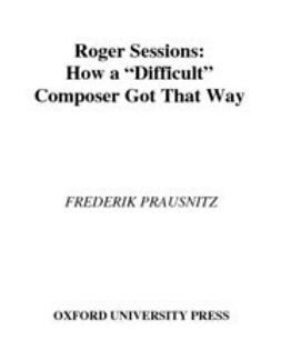 "Prausnitz, Frederik - Roger Sessions : How a ""Difficult"" Composer Got That Way, ebook"