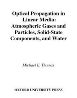 Thomas, Michael E. - Optical Propagation in Linear Media : Atmospheric Gases and Particles, Solid-State Components, and Water, ebook