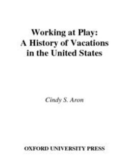 Aron, Cindy S. - Working At Play : A History of Vacations in the United States, ebook