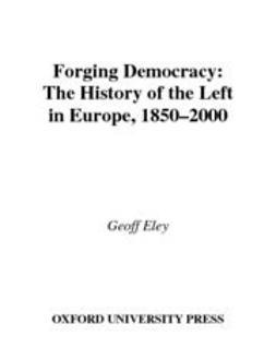 Eley, Geoff - Forging Democracy : The History of the Left in Europe, 1850-2000, ebook