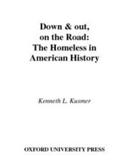 Kusmer, Kenneth L. - Down and Out, on the Road : The Homeless in American History, ebook