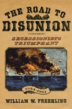 Freehling, William W. - The Road to Disunion, Volume II : Secessionists Triumphant Volume II: Secessionists Triumphant, 1854-1861, ebook