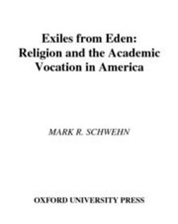 Schwehn, Mark R. - Exiles from Eden : Religion and the Academic Vocation in America, ebook