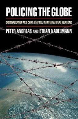 Andreas, Peter - Policing the Globe : Criminalization and Crime Control in International Relations, e-kirja