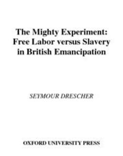 Drescher, Seymour - The Mighty Experiment : Free Labor versus Slavery in British Emancipation, e-bok