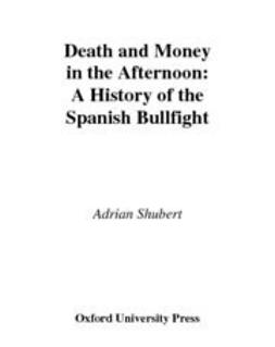 Shubert, Adrian - Death and Money in The Afternoon : A History of the Spanish Bullfight, ebook