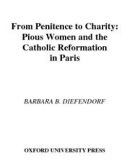 From Penitence to Charity : Pious Women and the Catholic Reformation in Paris