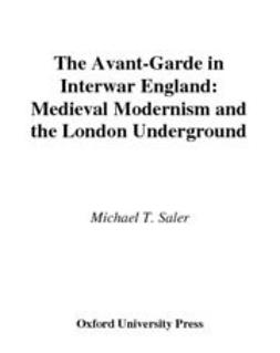 Saler, Michael T. - The Avant-Garde in Interwar England : Medieval Modernism and the London Underground, e-bok