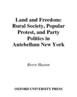 Huston, Reeve - Land and Freedom : Rural Society, Popular Protest, and Party Politics in Antebellum New York, ebook