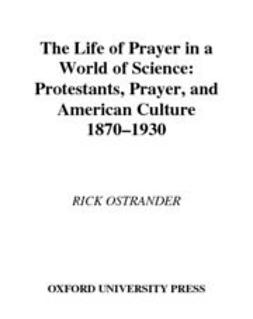 Ostrander, Rick - The Life of Prayer in a World of Science : Protestants, Prayer, and American Culture, 1870-1930, e-bok