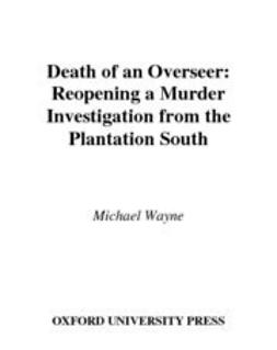 Wayne, Michael - Death of an Overseer : Reopening a Murder Investigation from the Plantation South, ebook