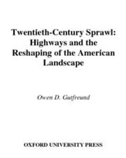 Gutfreund, Owen D. - Twentieth-Century Sprawl : Highways and the Reshaping of the American Landscape, ebook