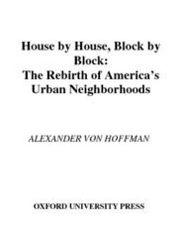 Hoffman, Alexander von - House by House, Block by Block : The Rebirth of America's Urban Neighborhoods, ebook