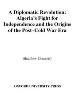 Connelly, Matthew - A Diplomatic Revolution : Algeria's Fight for Independence and the Origins of the Post-Cold War Era, e-kirja