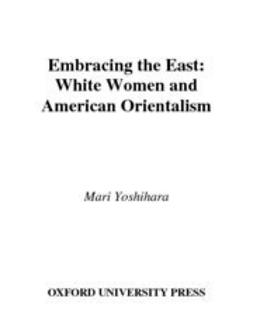 Yoshihara, Mari - Embracing the East : White Women and American Orientalism, ebook