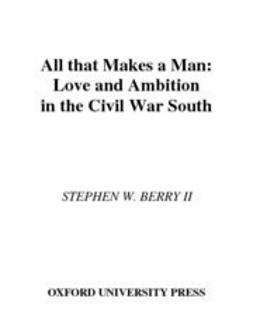 Berry, Stephen W. - All that Makes a Man : Love and Ambition in the Civil War South, ebook