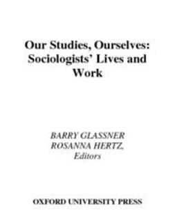 Glassner, Barry - Our Studies, Ourselves : Sociologists' Lives and Work, ebook