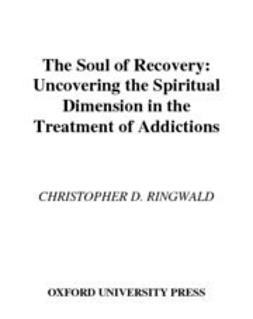 Ringwald, Christopher D. - The Soul of Recovery : Uncovering the Spiritual Dimension in the Treatment of Addictions, ebook