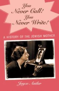 Antler, Joyce - You Never Call! You Never Write!: A History of the Jewish Mother, ebook