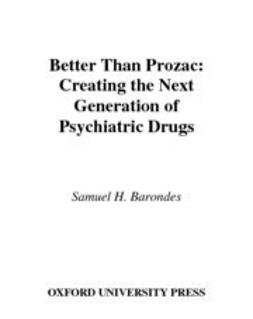 Barondes, Samuel H. - Better than Prozac : Creating the Next Generation of Psychiatric Drugs, ebook