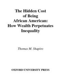 Shapiro, Thomas M. - The Hidden Cost of Being African American : How Wealth Perpetuates Inequality, ebook