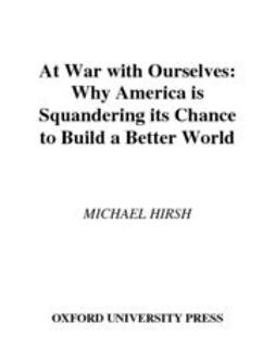 At War with Ourselves : Why America Is Squandering Its Chance to Build a Better World