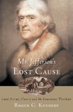 Mr. Jefferson's Lost Cause : Land, Farmers, Slavery, and the Louisiana Purchase