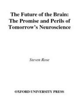 Rose, Steven - The Future of the Brain : The Promise and Perils of Tomorrow's Neuroscience, ebook